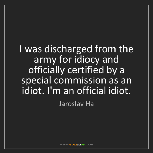 Jaroslav Ha: I was discharged from the army for idiocy and officially...