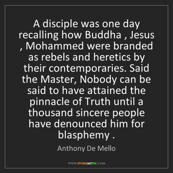 Anthony De Mello: A disciple was one day recalling how Buddha , Jesus ,...