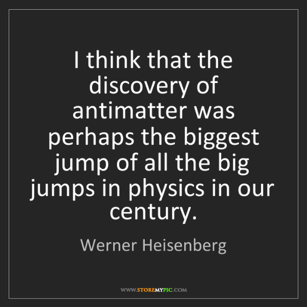 Werner Heisenberg: I think that the discovery of antimatter was perhaps...