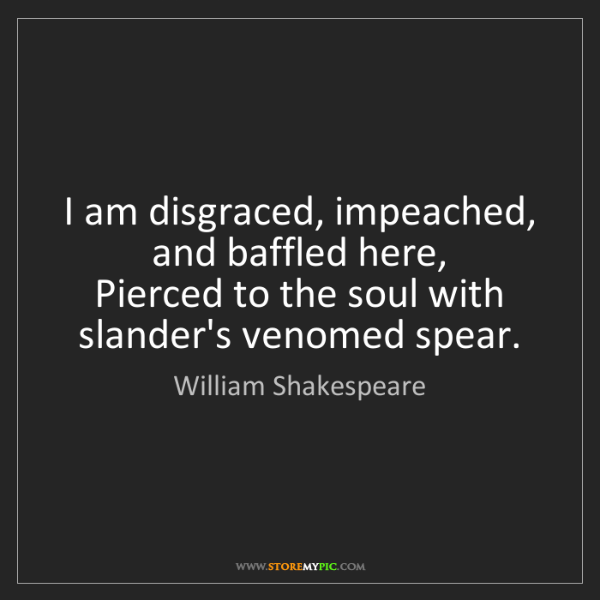 William Shakespeare: I am disgraced, impeached, and baffled here,  Pierced...
