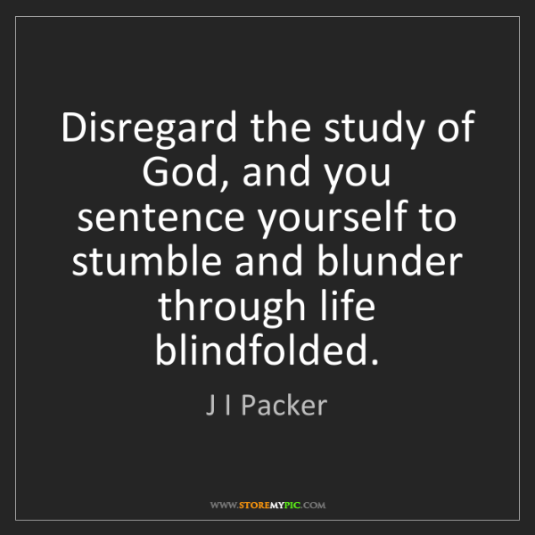 J I Packer: Disregard the study of God, and you sentence yourself...