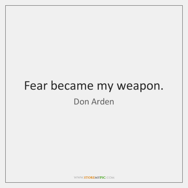 Fear became my weapon.