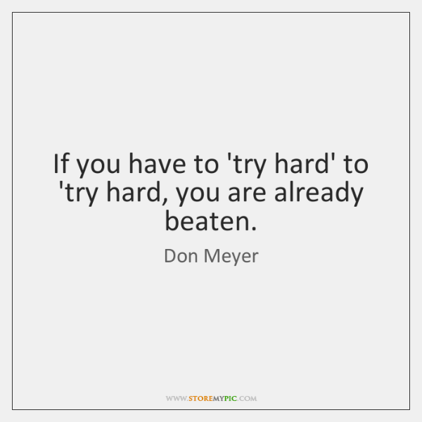 If you have to 'try hard' to 'try hard, you are already ...
