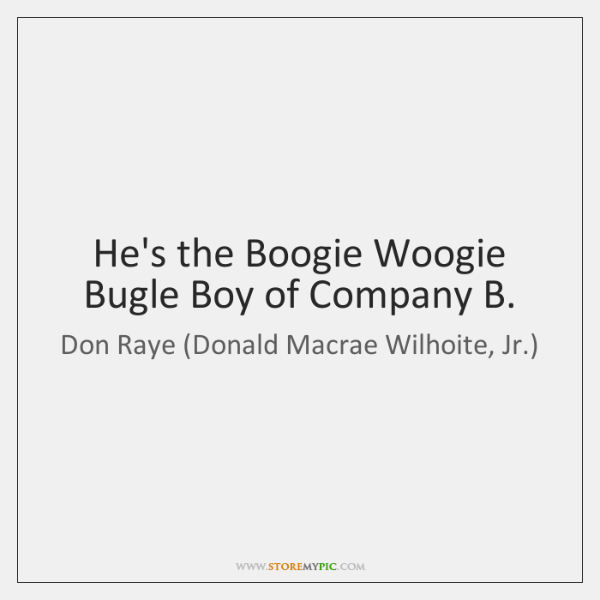 He's the Boogie Woogie Bugle Boy of Company B.