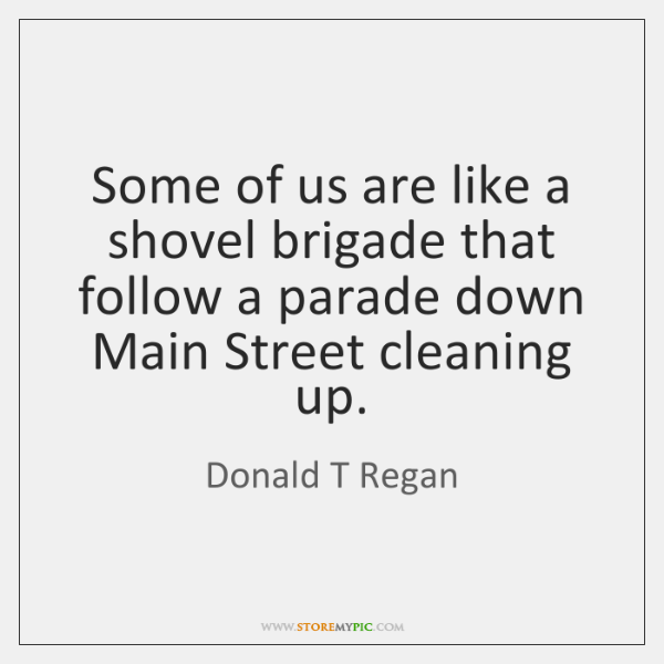 Some of us are like a shovel brigade that follow a parade ...