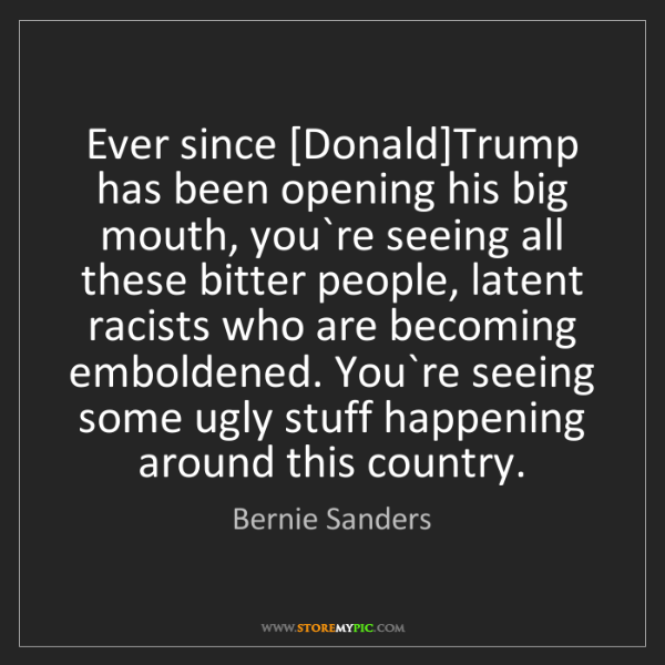 Bernie Sanders: Ever since [Donald]Trump has been opening his big mouth,...