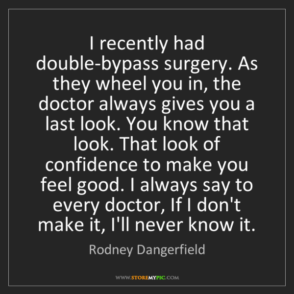 Rodney Dangerfield: I recently had double-bypass surgery. As they wheel you...