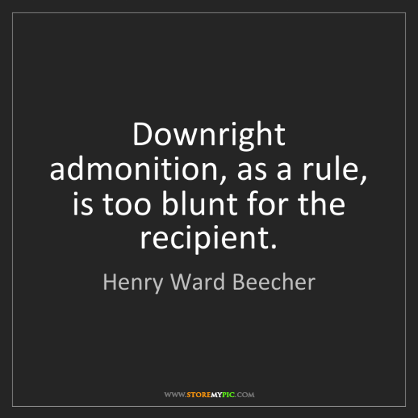 Henry Ward Beecher: Downright admonition, as a rule, is too blunt for the...