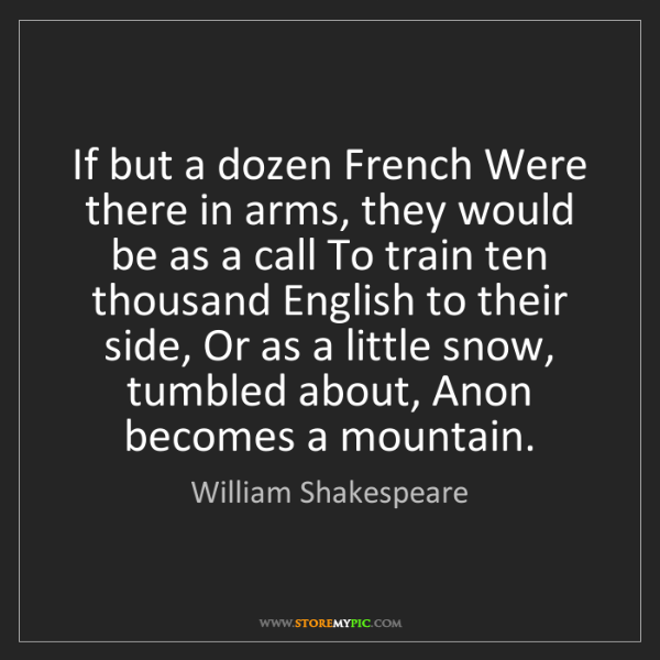William Shakespeare: If but a dozen French Were there in arms, they would...