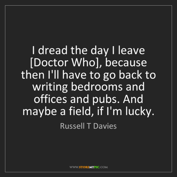 Russell T Davies: I dread the day I leave [Doctor Who], because then I'll...