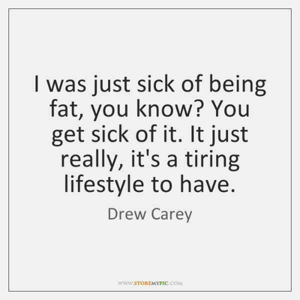 I was just sick of being fat, you know? You get sick ...