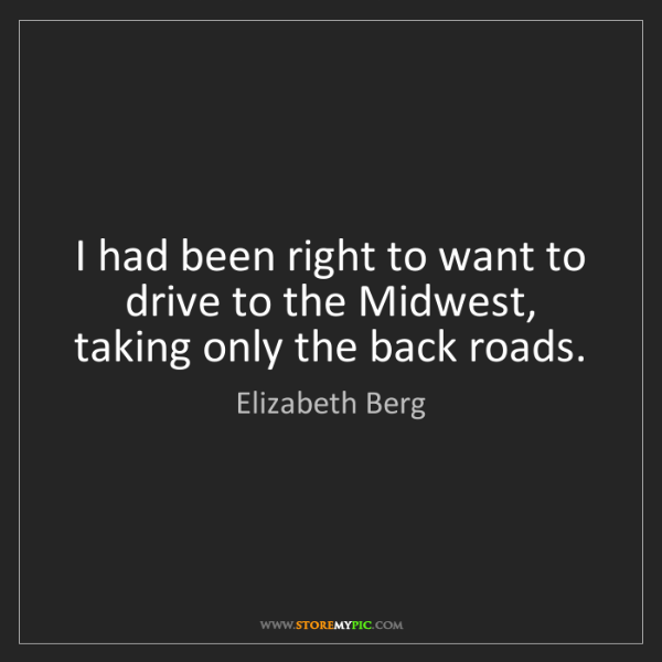 Elizabeth Berg: I had been right to want to drive to the Midwest, taking...