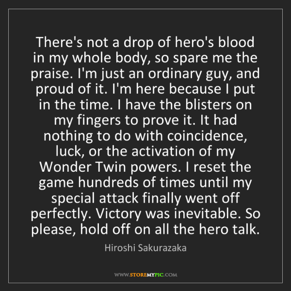 Hiroshi Sakurazaka: There's not a drop of hero's blood in my whole body,...