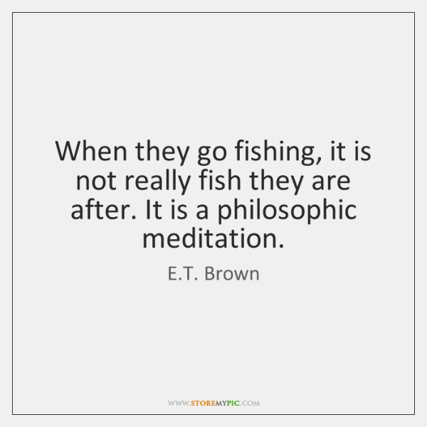 When they go fishing, it is not really fish they are after. ...
