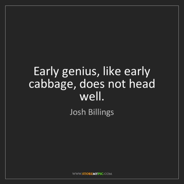 Josh Billings: Early genius, like early cabbage, does not head well.