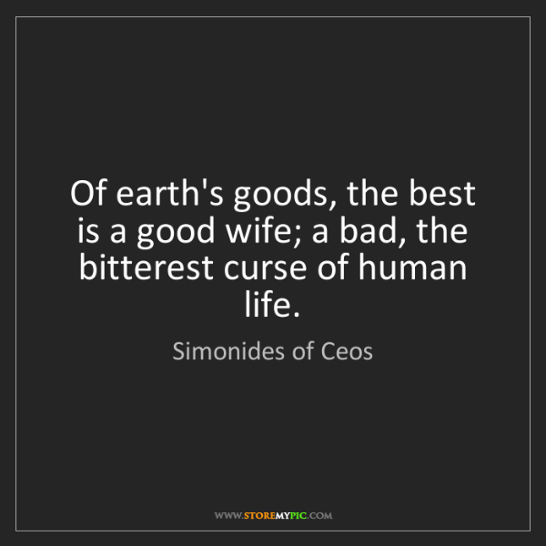 Simonides of Ceos: Of earth's goods, the best is a good wife; a bad, the...