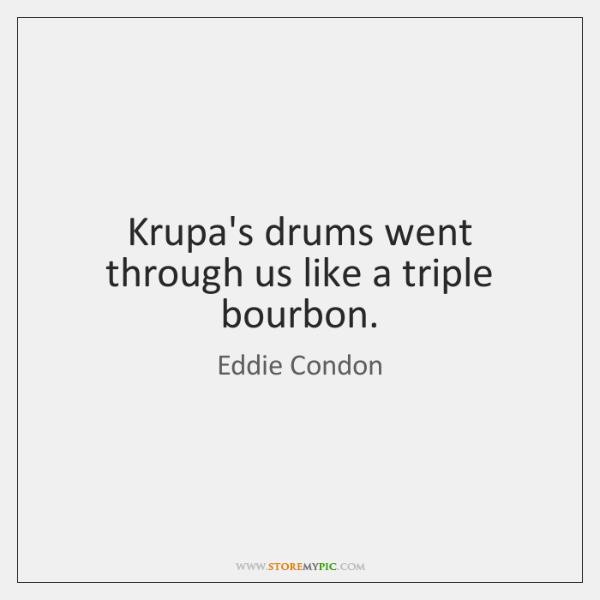 Krupa's drums went through us like a triple bourbon.