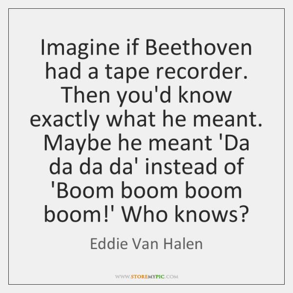 Imagine if Beethoven had a tape recorder. Then you'd know exactly what ...