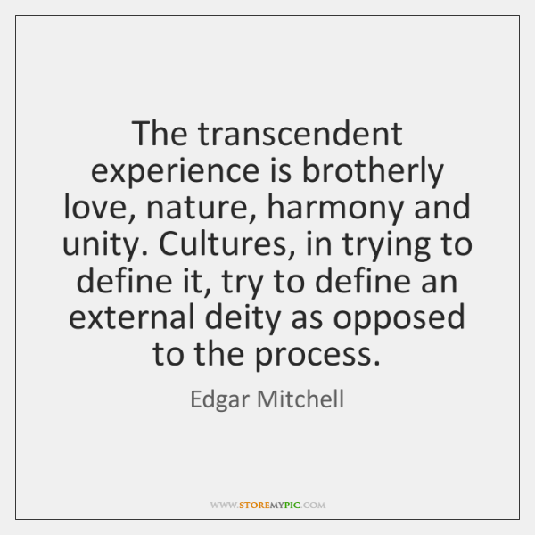 The transcendent experience is brotherly love, nature, harmony and unity. Cultures, in ...