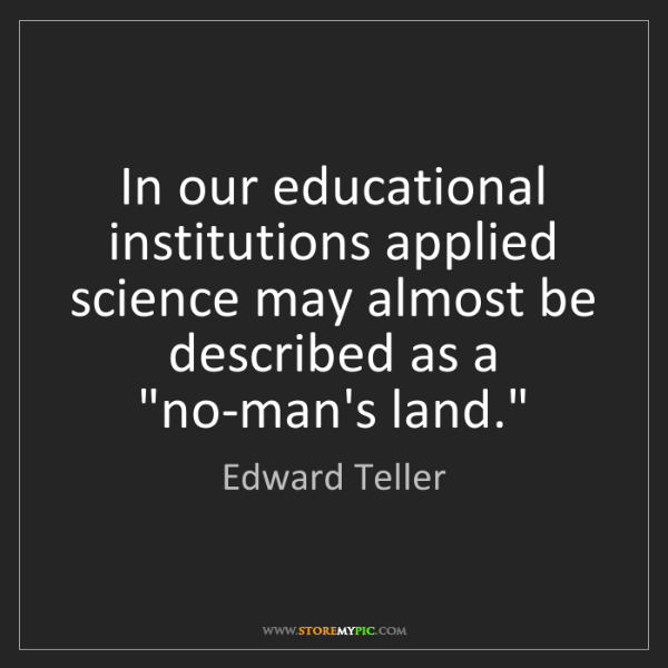 Edward Teller: In our educational institutions applied science may almost...