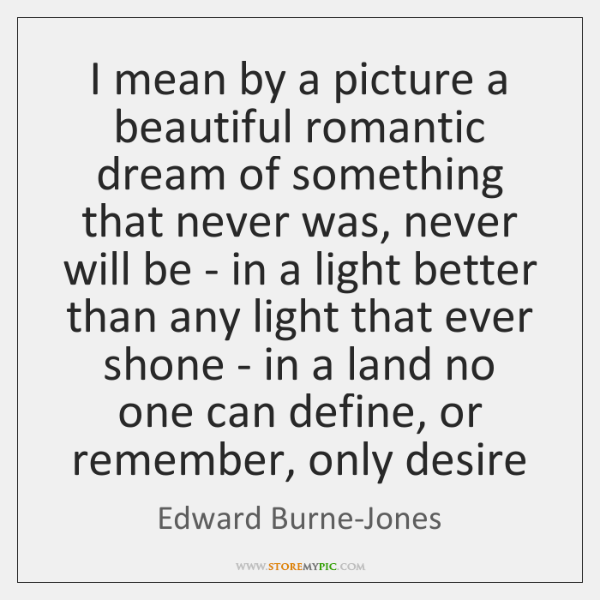I mean by a picture a beautiful romantic dream of something that ...