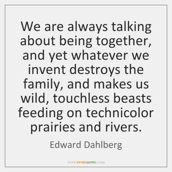 We are always talking about being together, and yet whatever we invent ...