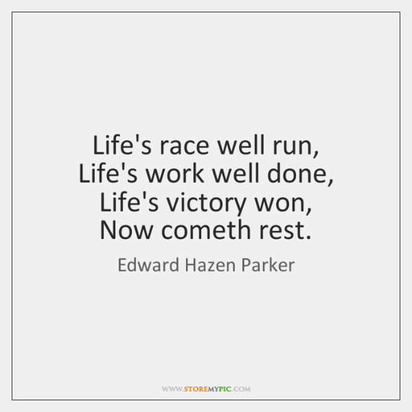Life's race well run,   Life's work well done,   Life's victory won,   Now ...
