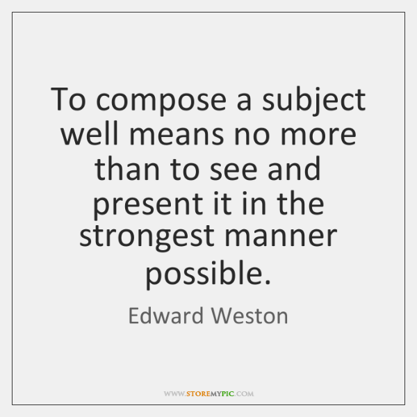 To compose a subject well means no more than to see and ...