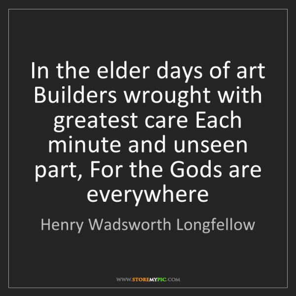 Henry Wadsworth Longfellow: In the elder days of art Builders wrought with greatest...