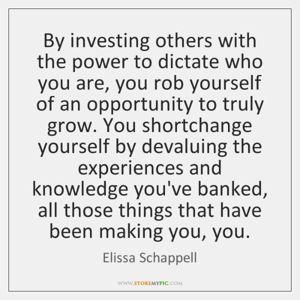 By investing others with the power to dictate who you are, you ...