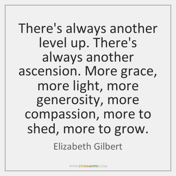 There's always another level up. There's always another ascension. More grace, more ...