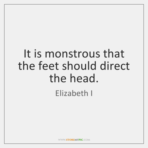 It is monstrous that the feet should direct the head.