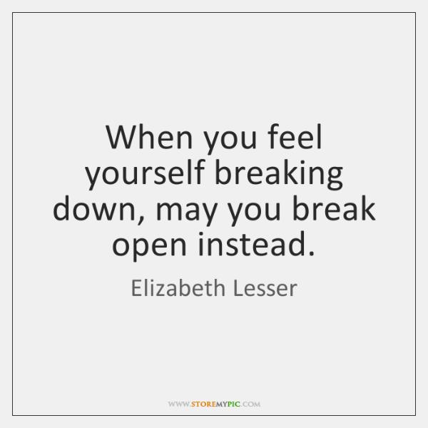 When you feel yourself breaking down, may you break open instead.