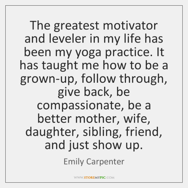 The greatest motivator and leveler in my life has been my yoga ...