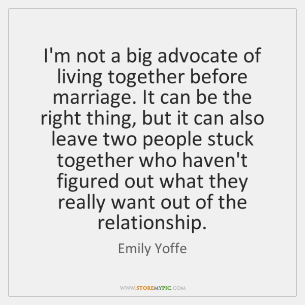 I'm not a big advocate of living together before marriage. It can ...