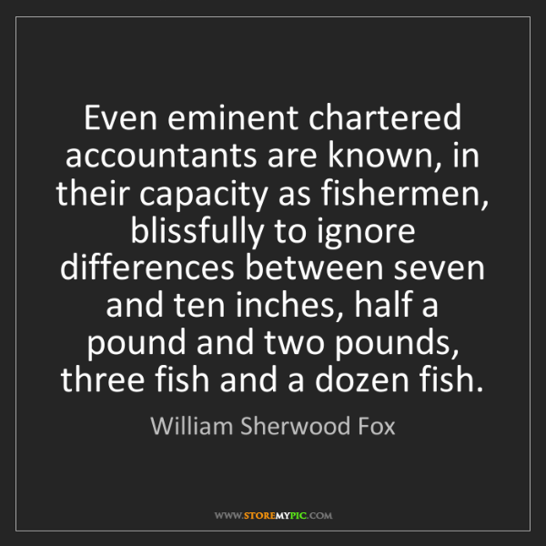 William Sherwood Fox: Even eminent chartered accountants are known, in their...