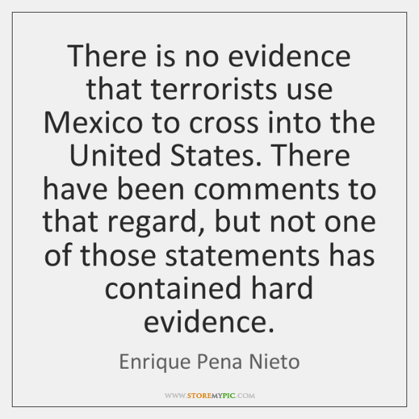 There is no evidence that terrorists use Mexico to cross into the ...