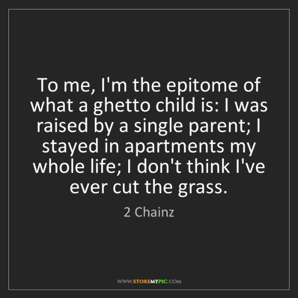 2 Chainz: To me, I'm the epitome of what a ghetto child is: I was...