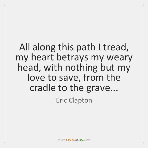 All along this path I tread, my heart betrays my weary head, ...