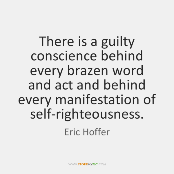 There is a guilty conscience behind every brazen word and act and ...