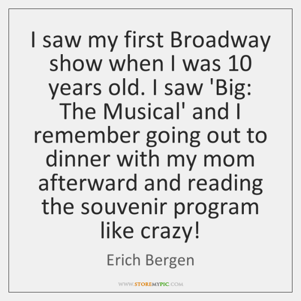 I saw my first Broadway show when I was 10 years old. I ...