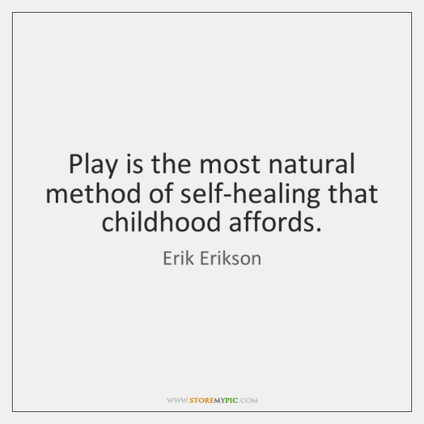 Play is the most natural method of self-healing that childhood affords.