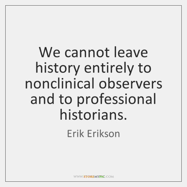 We cannot leave history entirely to nonclinical observers and to professional historians.