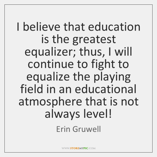 I Believe That Education Is The Greatest Equalizer Thus I Will