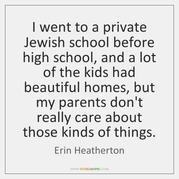 I went to a private Jewish school before high school, and a ...