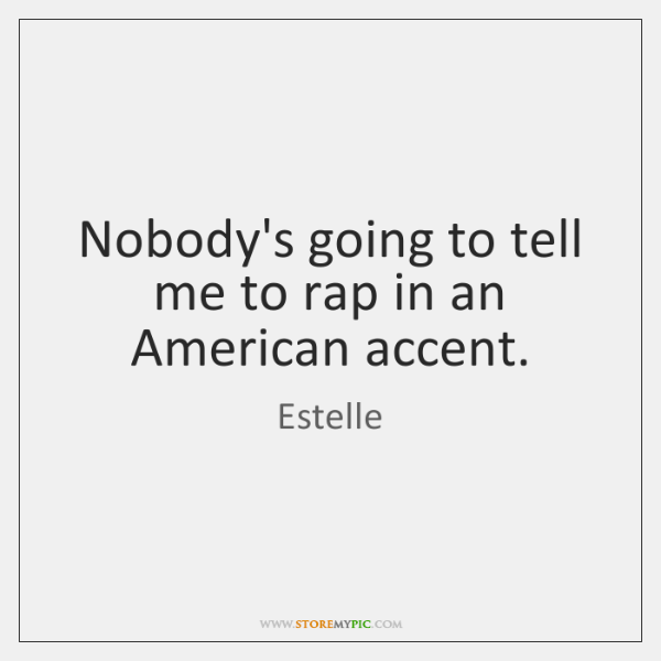 Nobody's going to tell me to rap in an American accent.