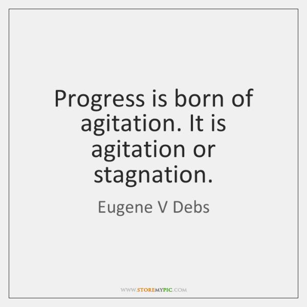 Progress is born of agitation. It is agitation or stagnation.