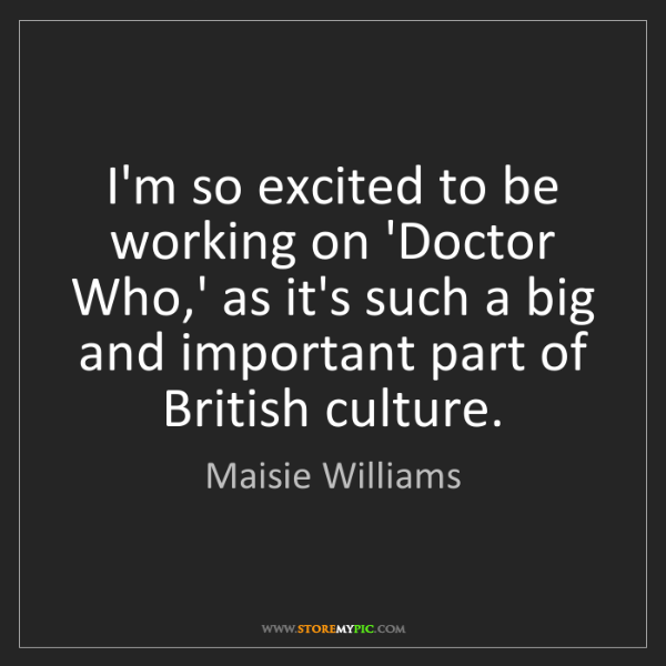 Maisie Williams: I'm so excited to be working on 'Doctor Who,' as it's...