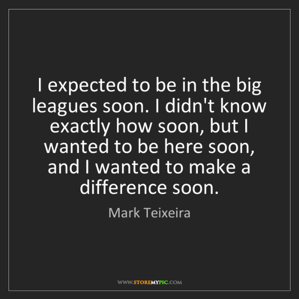 Mark Teixeira: I expected to be in the big leagues soon. I didn't know...