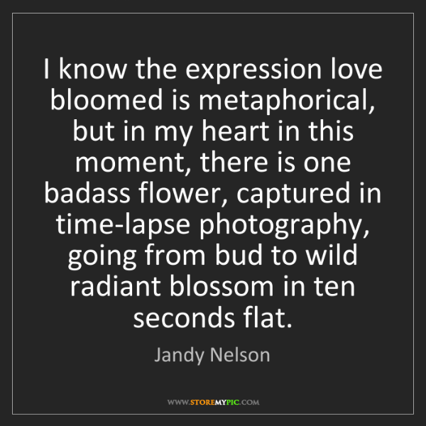 Jandy Nelson: I know the expression love bloomed is metaphorical, but...